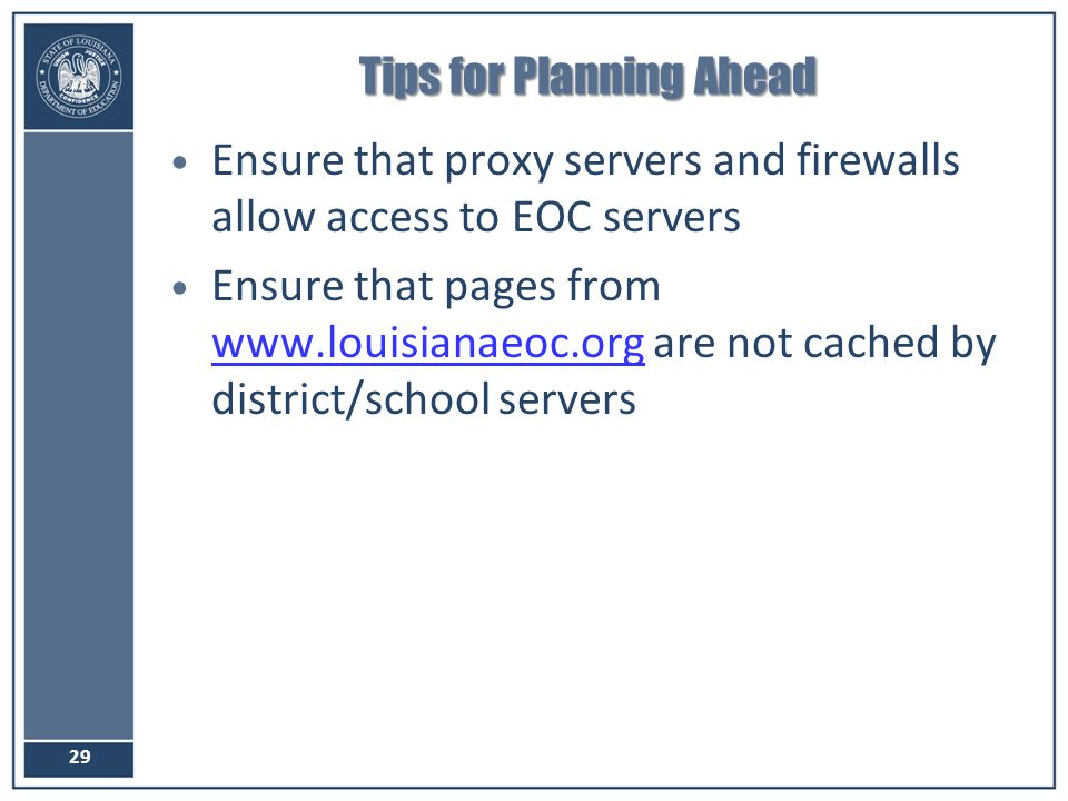 Tips for Planning Ahead Ensure that proxy servers and firewalls allow access to EOC servers Ensure that pages from www.louisianaeoc.org are not cached