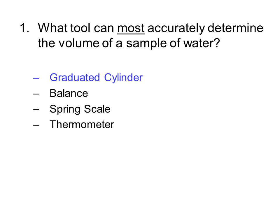 1.What tool can most accurately determine the volume of a sample of water? –Graduated Cylinder –Balance –Spring Scale –Thermometer