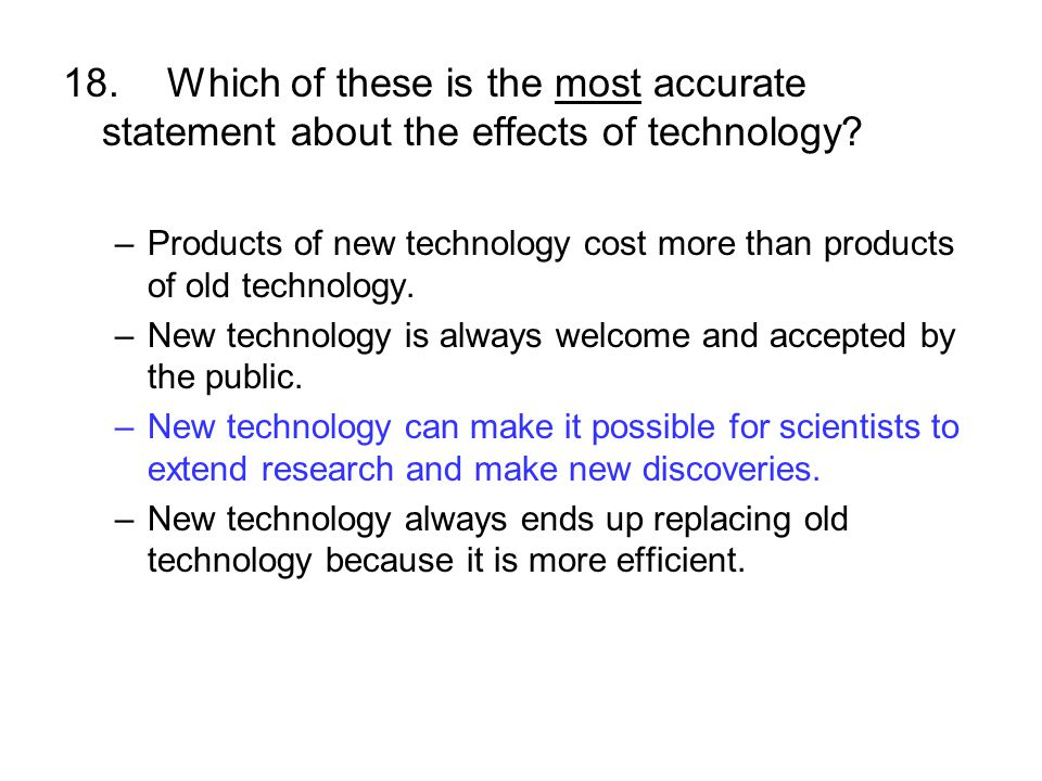 18.Which of these is the most accurate statement about the effects of technology? –Products of new technology cost more than products of old technolog