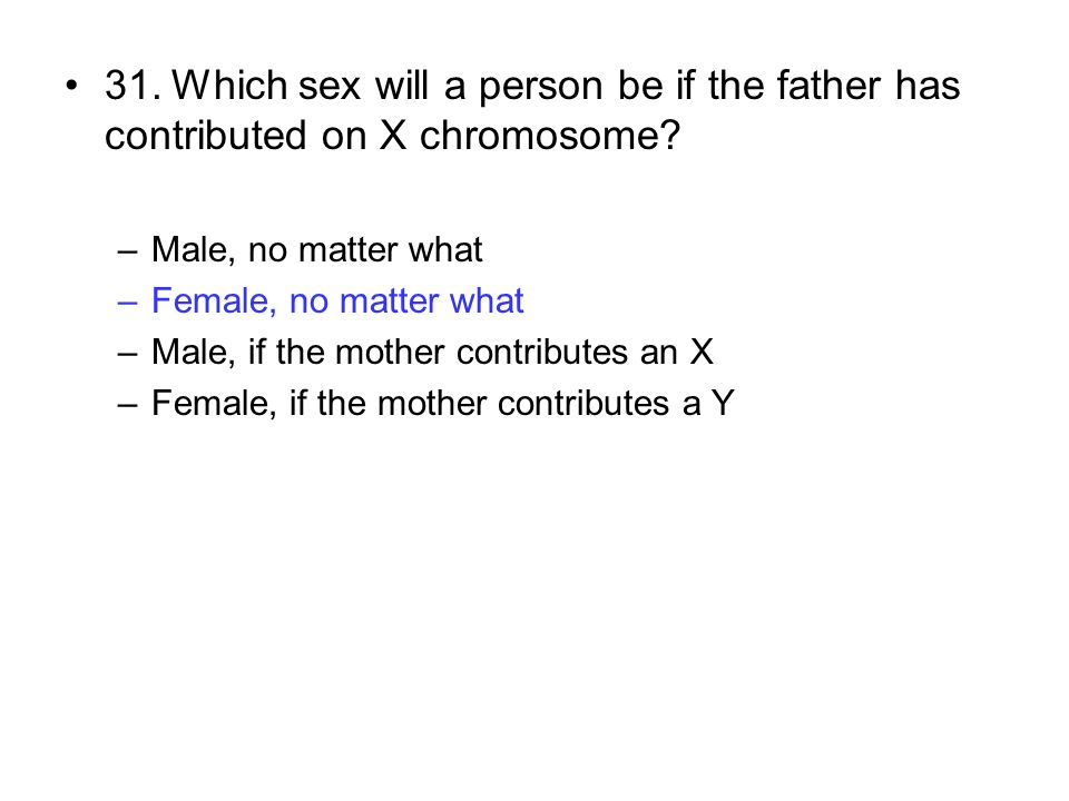 31.Which sex will a person be if the father has contributed on X chromosome? –Male, no matter what –Female, no matter what –Male, if the mother contri