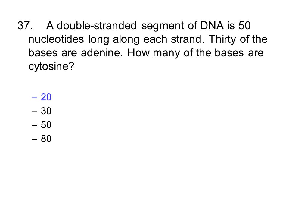 37.A double-stranded segment of DNA is 50 nucleotides long along each strand. Thirty of the bases are adenine. How many of the bases are cytosine? –20