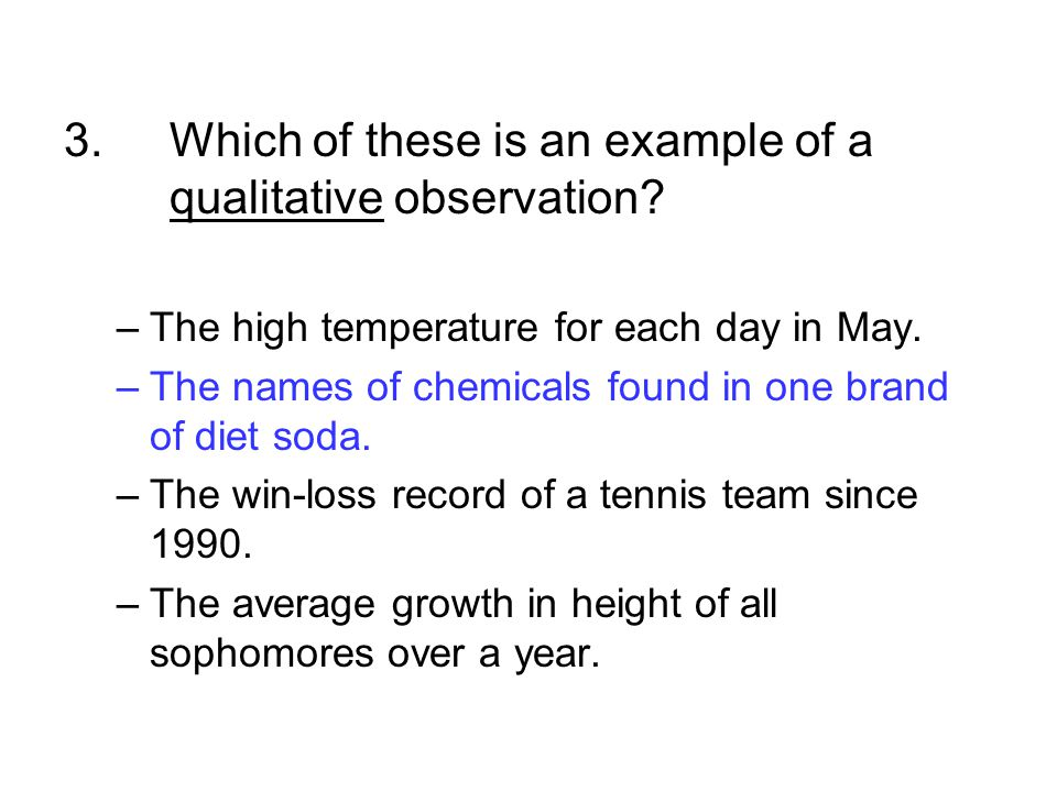 3.Which of these is an example of a qualitative observation? –The high temperature for each day in May. –The names of chemicals found in one brand of