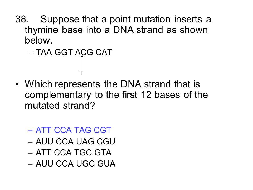 38.Suppose that a point mutation inserts a thymine base into a DNA strand as shown below. –TAA GGT ACG CAT T Which represents the DNA strand that is c