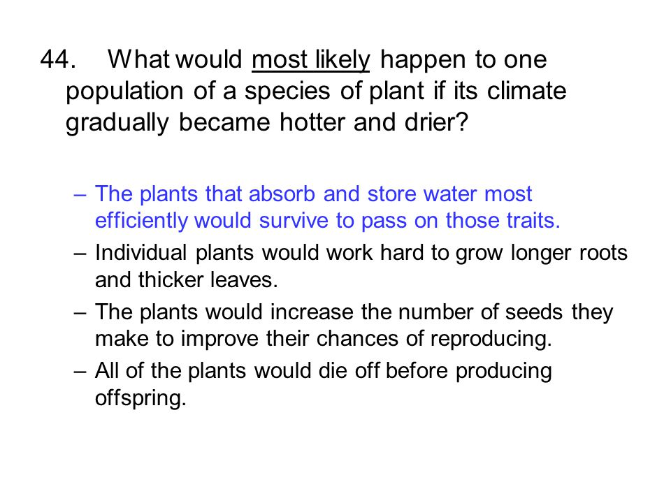 44.What would most likely happen to one population of a species of plant if its climate gradually became hotter and drier? –The plants that absorb and