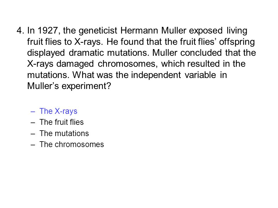 4.In 1927, the geneticist Hermann Muller exposed living fruit flies to X-rays. He found that the fruit flies' offspring displayed dramatic mutations.