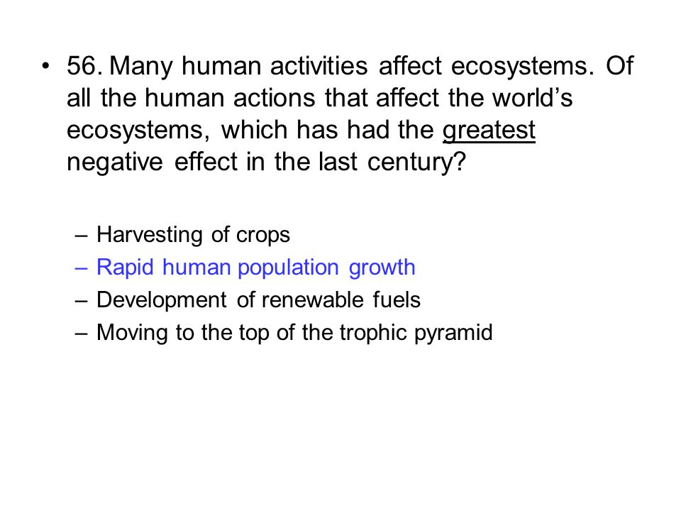 56.Many human activities affect ecosystems. Of all the human actions that affect the world's ecosystems, which has had the greatest negative effect in