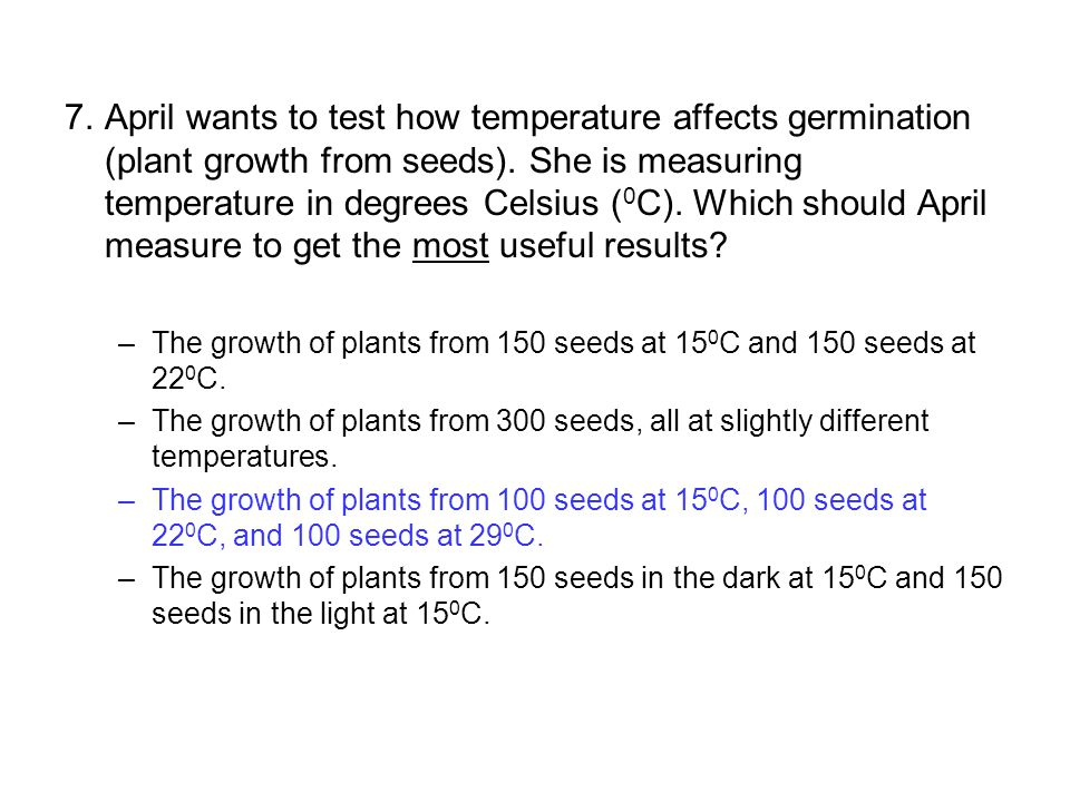 7.April wants to test how temperature affects germination (plant growth from seeds). She is measuring temperature in degrees Celsius ( 0 C). Which sho