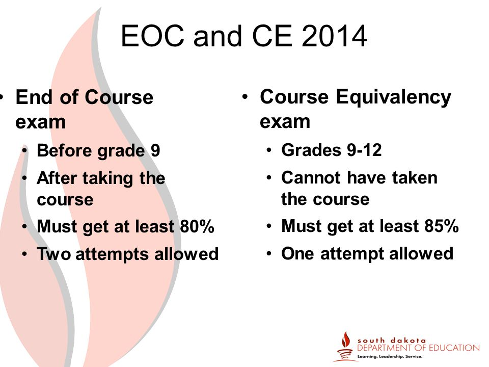 EOC and CE 2014 End of Course exam Before grade 9 After taking the course Must get at least 80% Two attempts allowed Course Equivalency exam Grades 9-12 Cannot have taken the course Must get at least 85% One attempt allowed