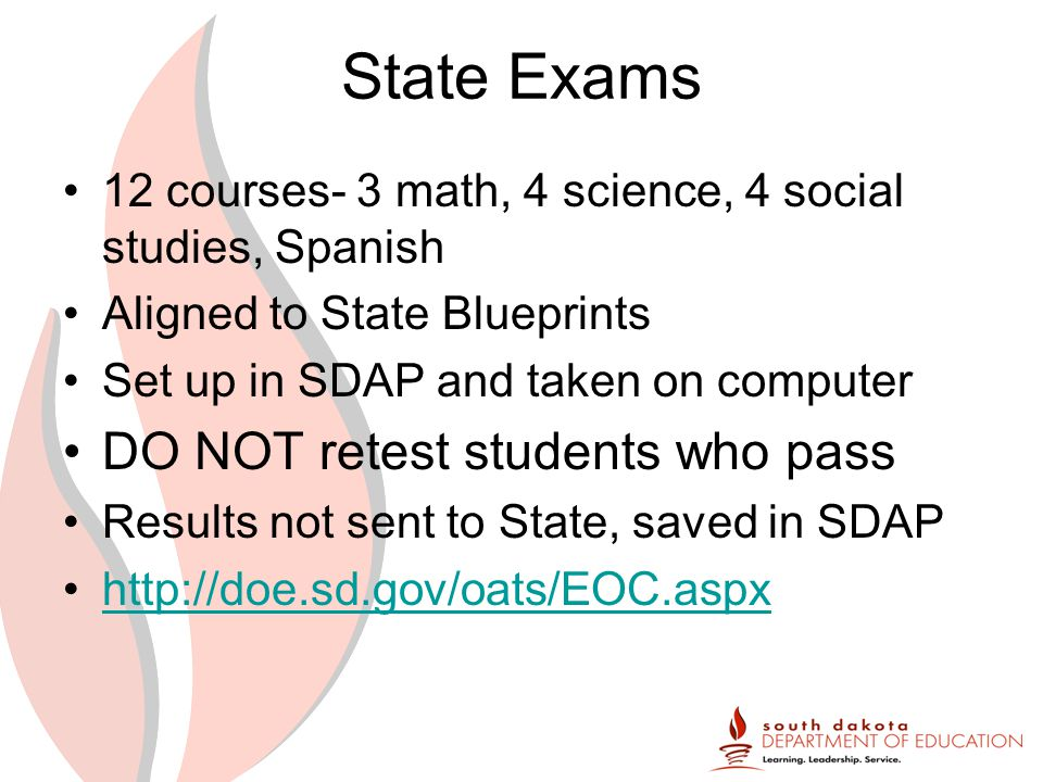 State Exams 12 courses- 3 math, 4 science, 4 social studies, Spanish Aligned to State Blueprints Set up in SDAP and taken on computer DO NOT retest students who pass Results not sent to State, saved in SDAP http://doe.sd.gov/oats/EOC.aspx