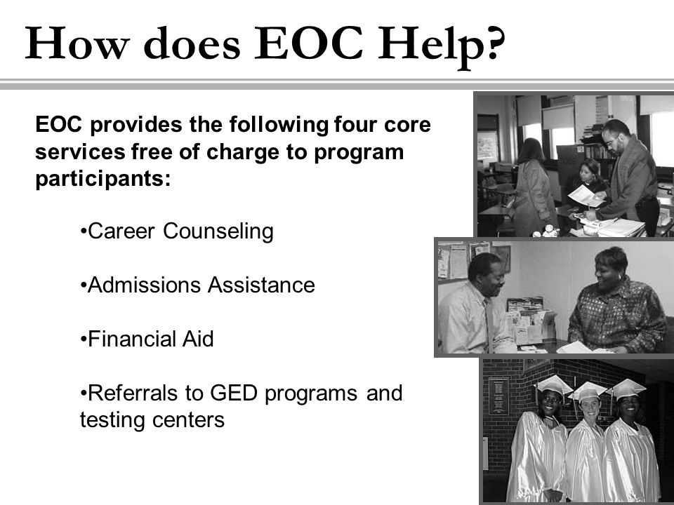 How does EOC Help? Career Counseling Admissions Assistance Financial Aid Referrals to GED programs and testing centers EOC provides the following four