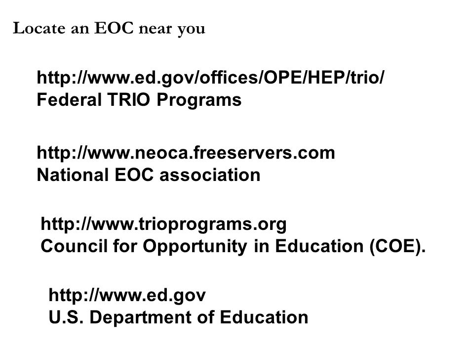 Locate an EOC near you http://www.ed.gov/offices/OPE/HEP/trio/ Federal TRIO Programs http://www.ed.gov U.S. Department of Education http://www.neoca.f