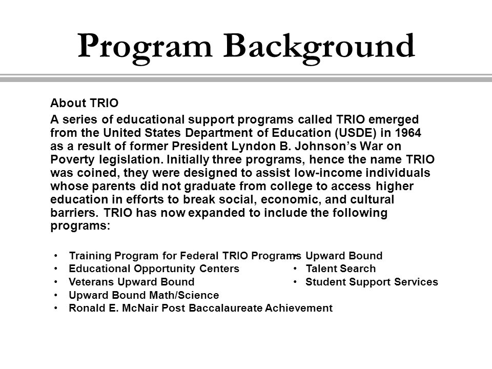 About TRIO A series of educational support programs called TRIO emerged from the United States Department of Education (USDE) in 1964 as a result of f
