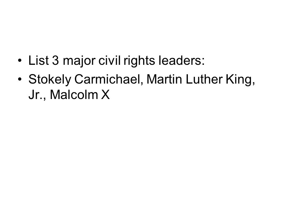 List 3 major civil rights leaders: Stokely Carmichael, Martin Luther King, Jr., Malcolm X