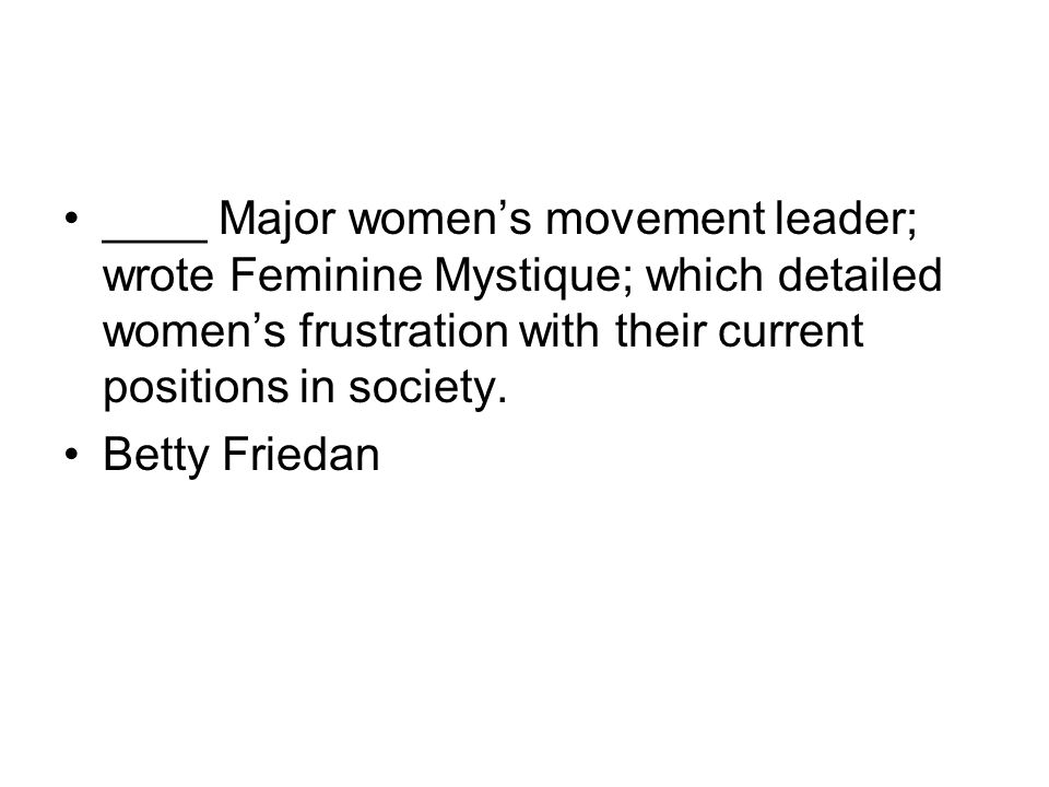 ____ Major women's movement leader; wrote Feminine Mystique; which detailed women's frustration with their current positions in society.