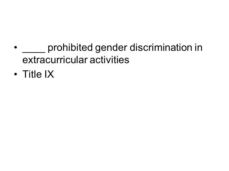 ____ prohibited gender discrimination in extracurricular activities Title IX