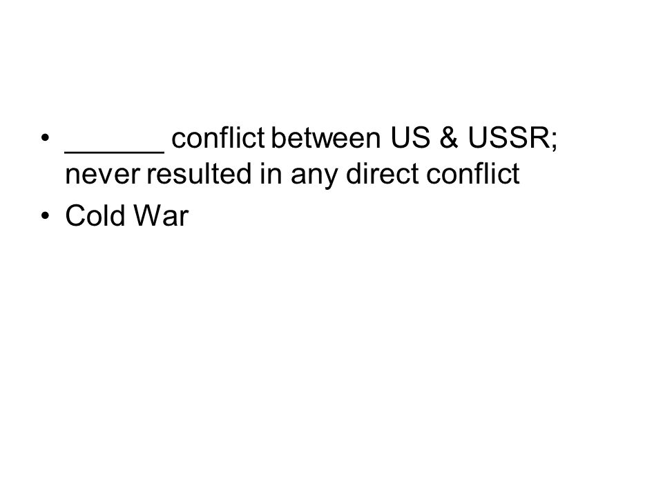 ______ conflict between US & USSR; never resulted in any direct conflict Cold War