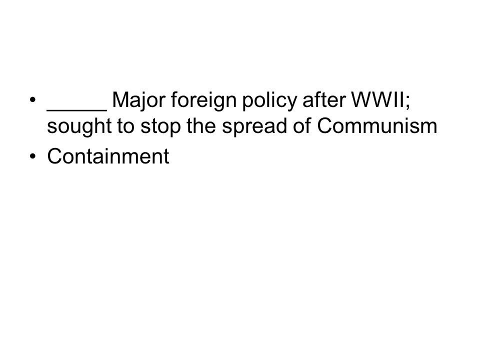 _____ Major foreign policy after WWII; sought to stop the spread of Communism Containment