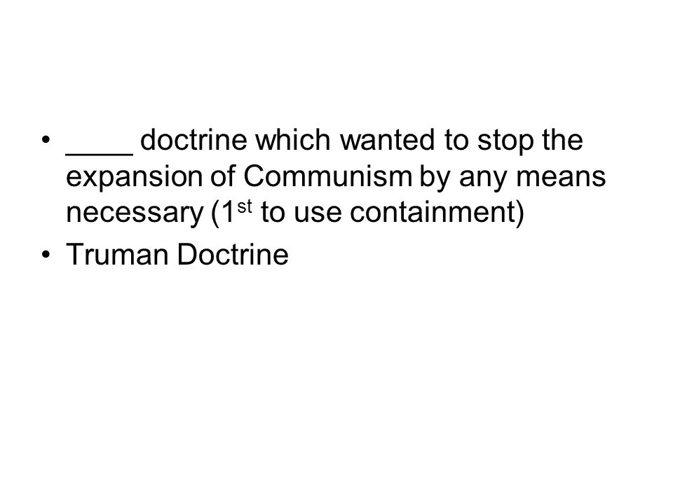 ____ doctrine which wanted to stop the expansion of Communism by any means necessary (1 st to use containment) Truman Doctrine