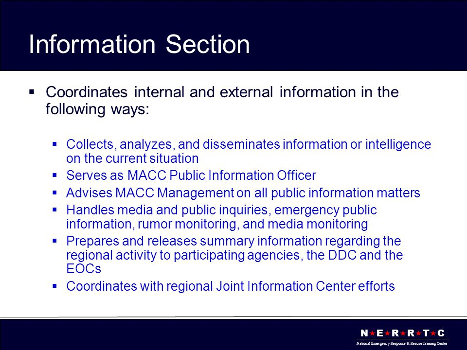 N  E  R  R  T  C National Emergency Response & Rescue Training Center Information Section  Coordinates internal and external information in the following ways:  Collects, analyzes, and disseminates information or intelligence on the current situation  Serves as MACC Public Information Officer  Advises MACC Management on all public information matters  Handles media and public inquiries, emergency public information, rumor monitoring, and media monitoring  Prepares and releases summary information regarding the regional activity to participating agencies, the DDC and the EOCs  Coordinates with regional Joint Information Center efforts