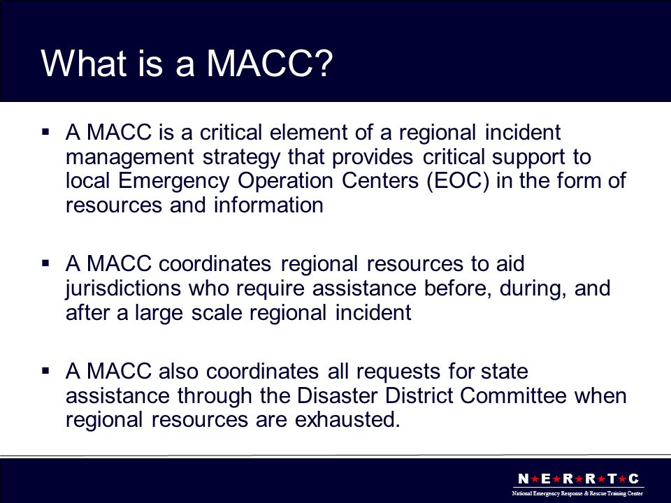 N  E  R  R  T  C National Emergency Response & Rescue Training Center What is a MACC?  A MACC is a critical element of a regional incident manag