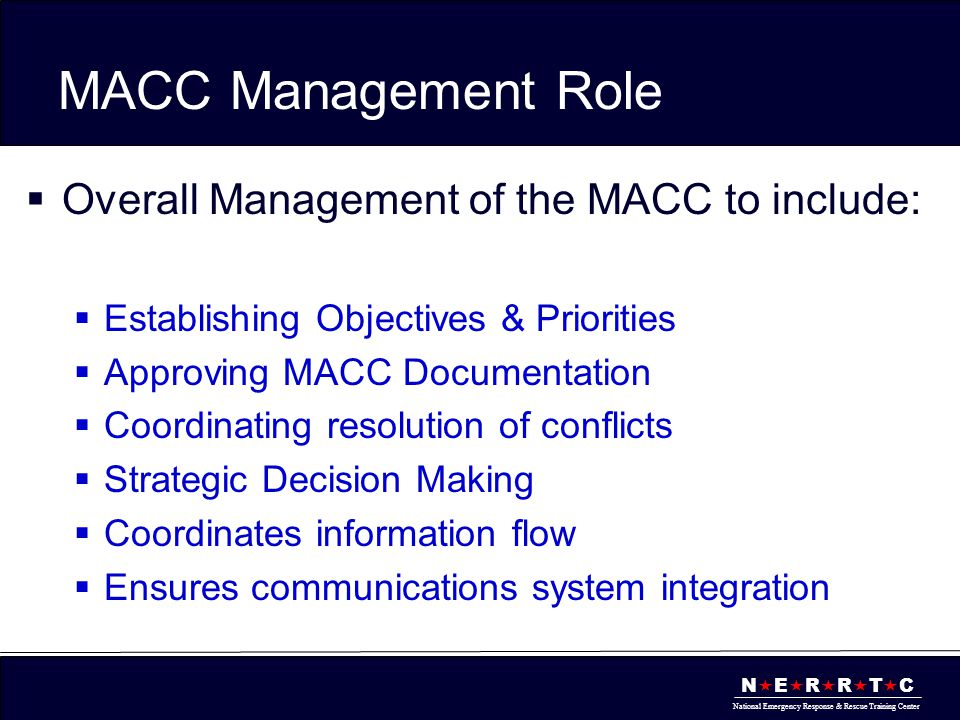 N  E  R  R  T  C National Emergency Response & Rescue Training Center MACC Management Role  Overall Management of the MACC to include:  Establi