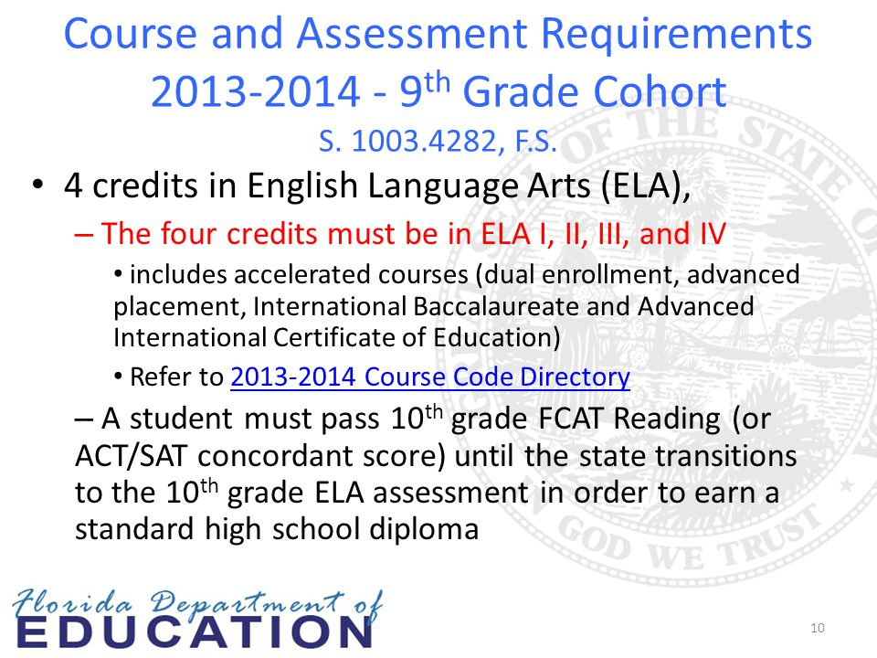 Course and Assessment Requirements 2013-2014 - 9 th Grade Cohort S. 1003.4282, F.S. 4 credits in English Language Arts (ELA), – The four credits must