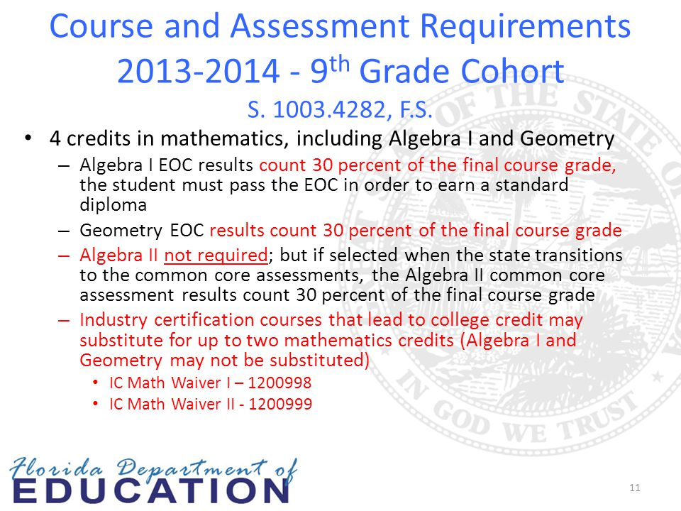 Course and Assessment Requirements 2013-2014 - 9 th Grade Cohort S. 1003.4282, F.S. 4 credits in mathematics, including Algebra I and Geometry – Algeb