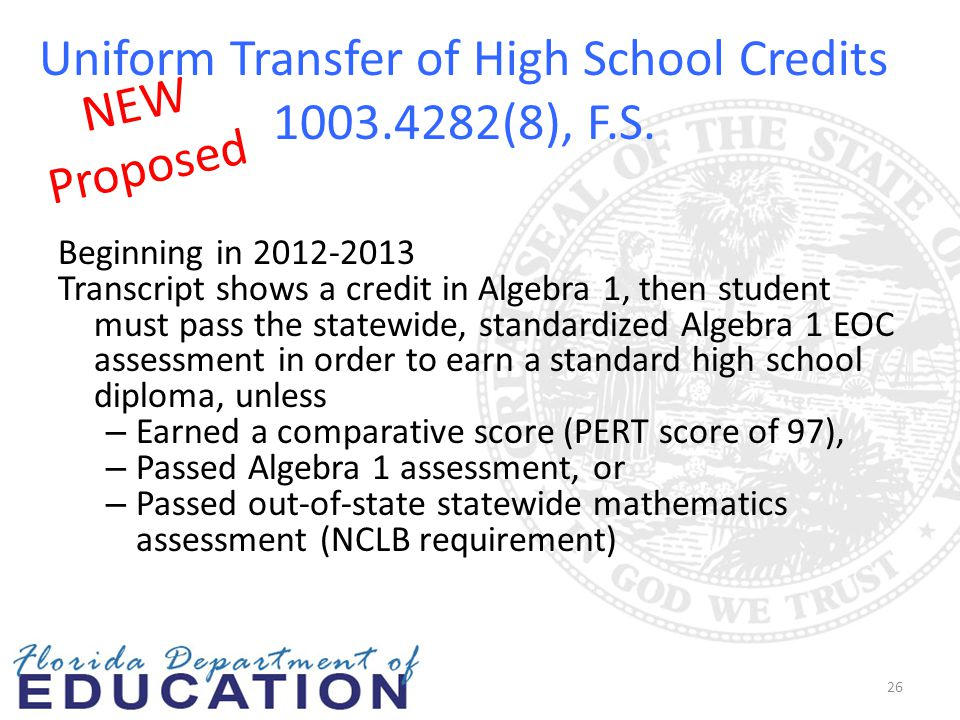 Uniform Transfer of High School Credits 1003.4282(8), F.S. Beginning in 2012-2013 Transcript shows a credit in Algebra 1, then student must pass the s