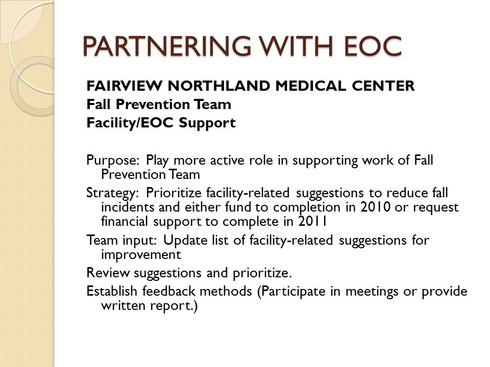PARTNERING WITH EOC FAIRVIEW NORTHLAND MEDICAL CENTER Fall Prevention Team Facility/EOC Support Purpose: Play more active role in supporting work of Fall Prevention Team Strategy: Prioritize facility-related suggestions to reduce fall incidents and either fund to completion in 2010 or request financial support to complete in 2011 Team input: Update list of facility-related suggestions for improvement Review suggestions and prioritize.
