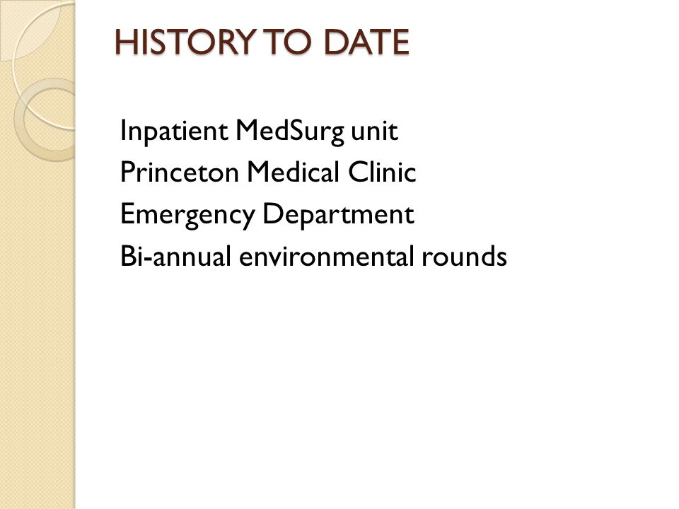 HISTORY TO DATE Inpatient MedSurg unit Princeton Medical Clinic Emergency Department Bi-annual environmental rounds