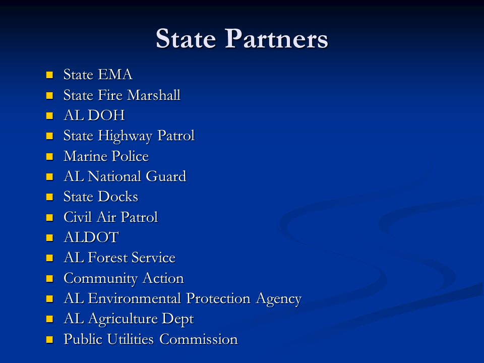 State Partners State EMA State Fire Marshall AL DOH State Highway Patrol Marine Police AL National Guard State Docks Civil Air Patrol ALDOT AL Forest