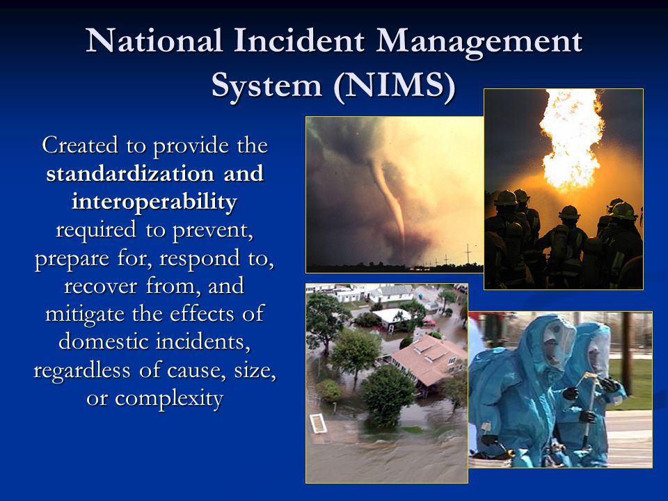 National Incident Management System (NIMS) Created to provide the standardization and interoperability required to prevent, prepare for, respond to, r