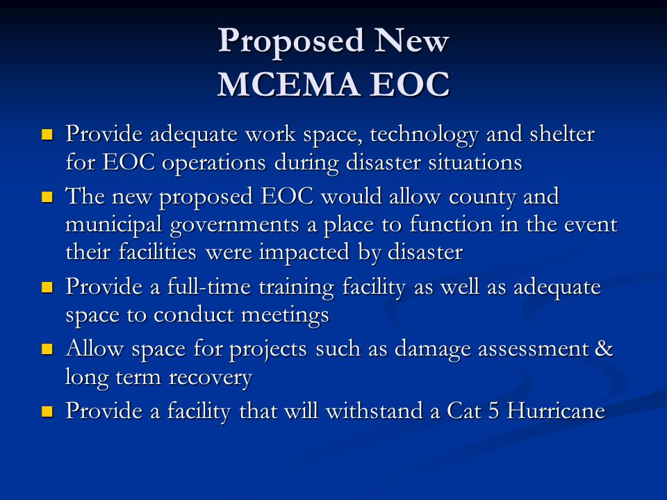 Proposed New MCEMA EOC Provide adequate work space, technology and shelter for EOC operations during disaster situations Provide adequate work space,