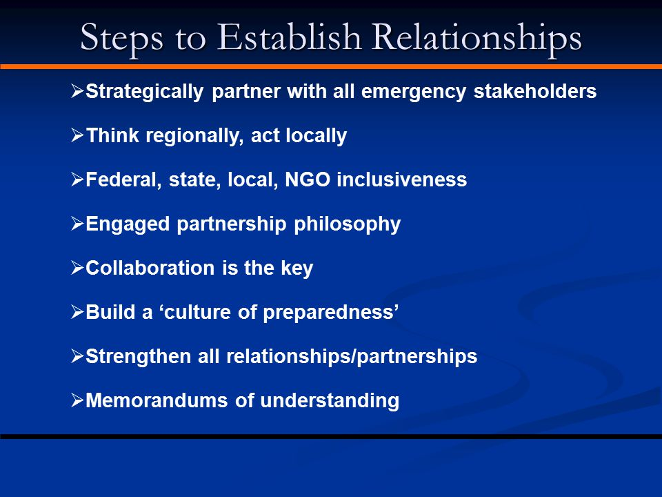 Steps to Establish Relationships  Strategically partner with all emergency stakeholders  Think regionally, act locally  Federal, state, local, NGO
