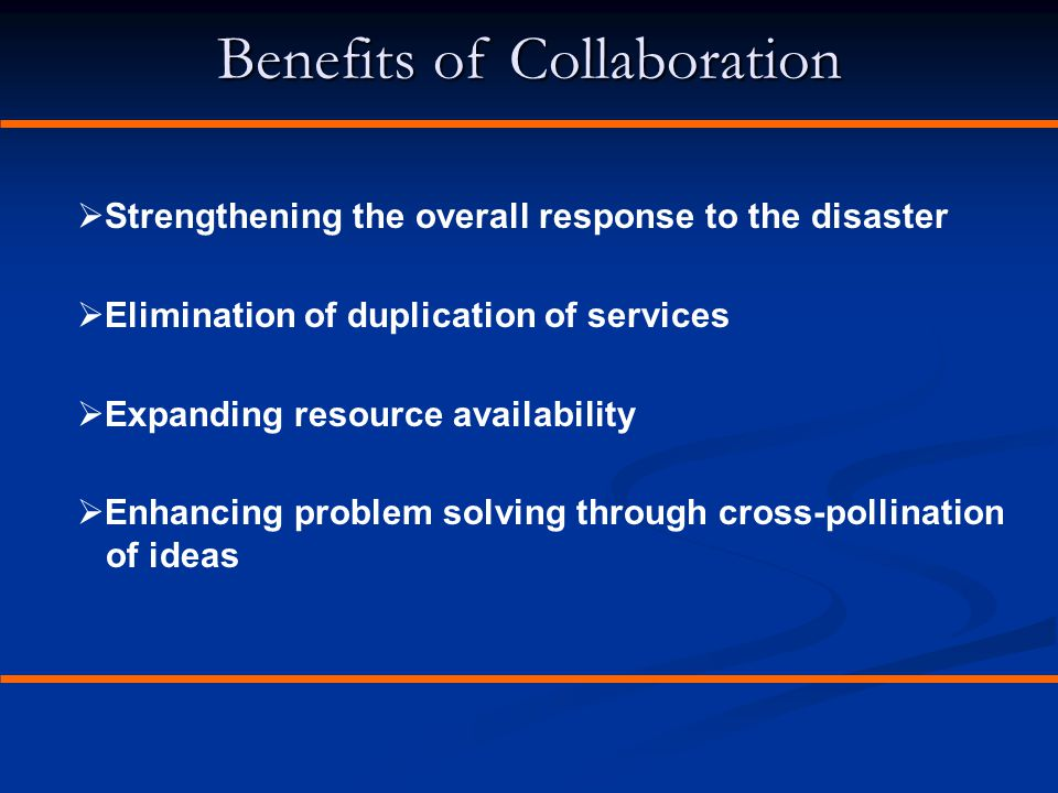 Benefits of Collaboration  Strengthening the overall response to the disaster  Elimination of duplication of services  Expanding resource availabil