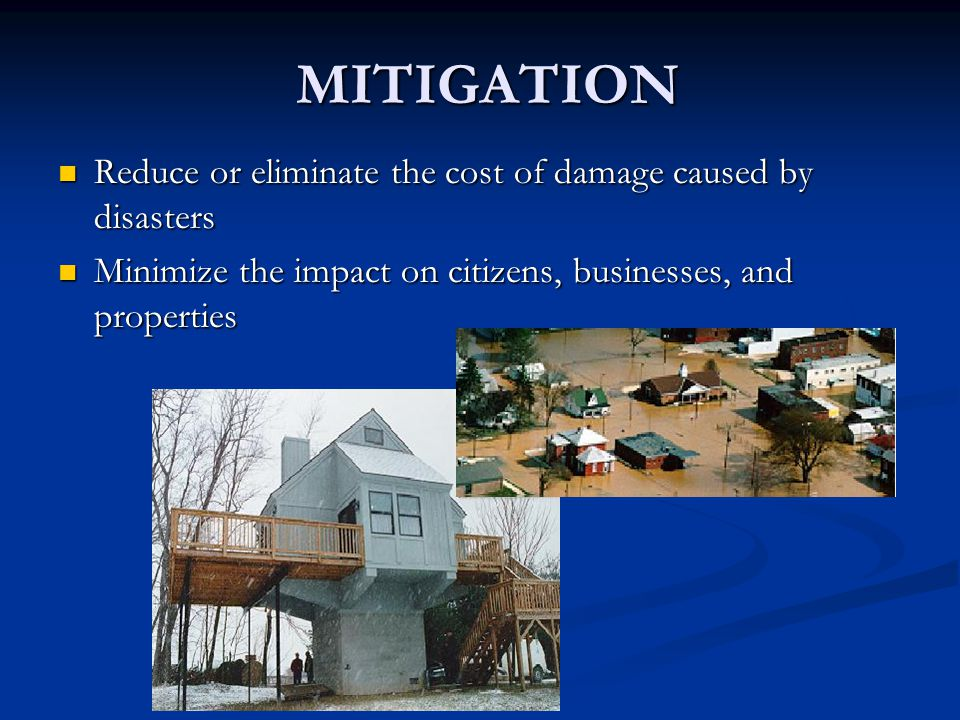 MITIGATION Reduce or eliminate the cost of damage caused by disasters Reduce or eliminate the cost of damage caused by disasters Minimize the impact o