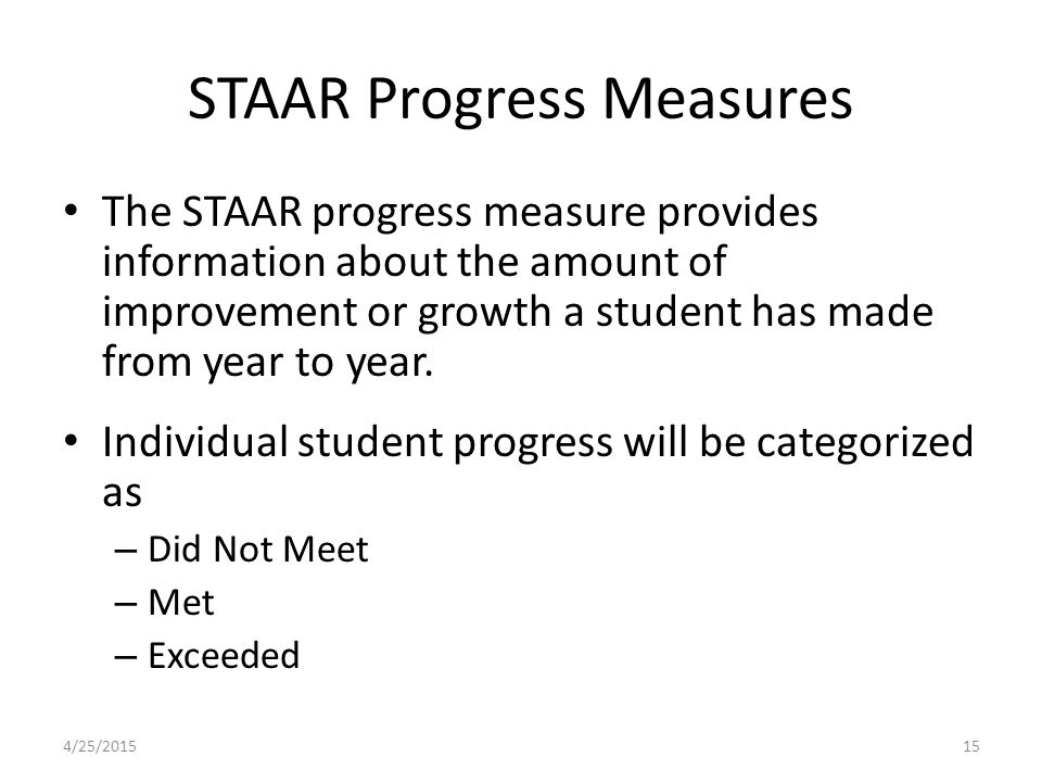 STAAR Progress Measures The STAAR progress measure provides information about the amount of improvement or growth a student has made from year to year.