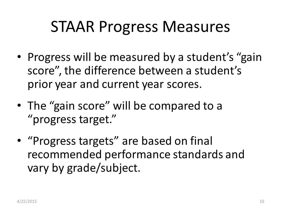 STAAR Progress Measures Progress will be measured by a student's gain score , the difference between a student's prior year and current year scores.