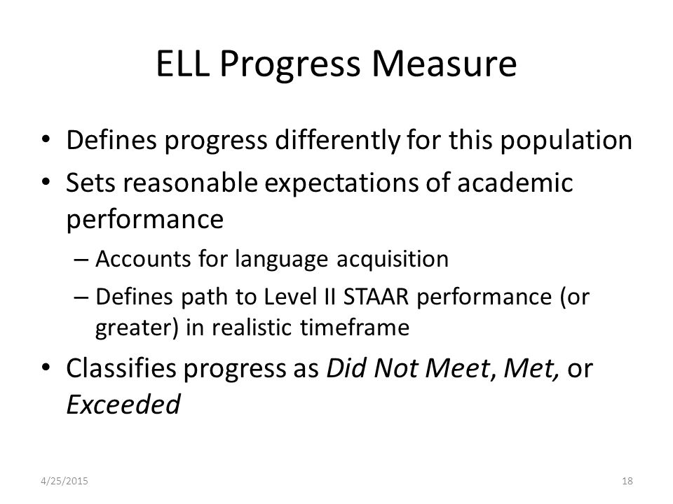 ELL Progress Measure Defines progress differently for this population Sets reasonable expectations of academic performance – Accounts for language acquisition – Defines path to Level II STAAR performance (or greater) in realistic timeframe Classifies progress as Did Not Meet, Met, or Exceeded 4/25/201518