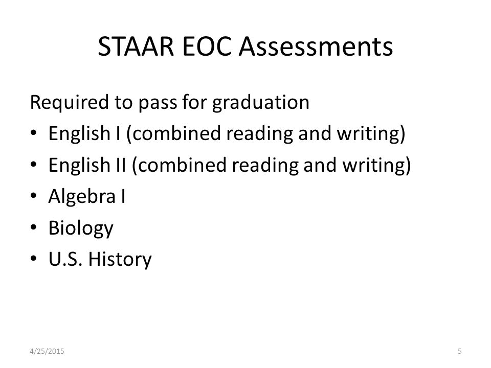 STAAR EOC Assessments Required to pass for graduation English I (combined reading and writing) English II (combined reading and writing) Algebra I Biology U.S.