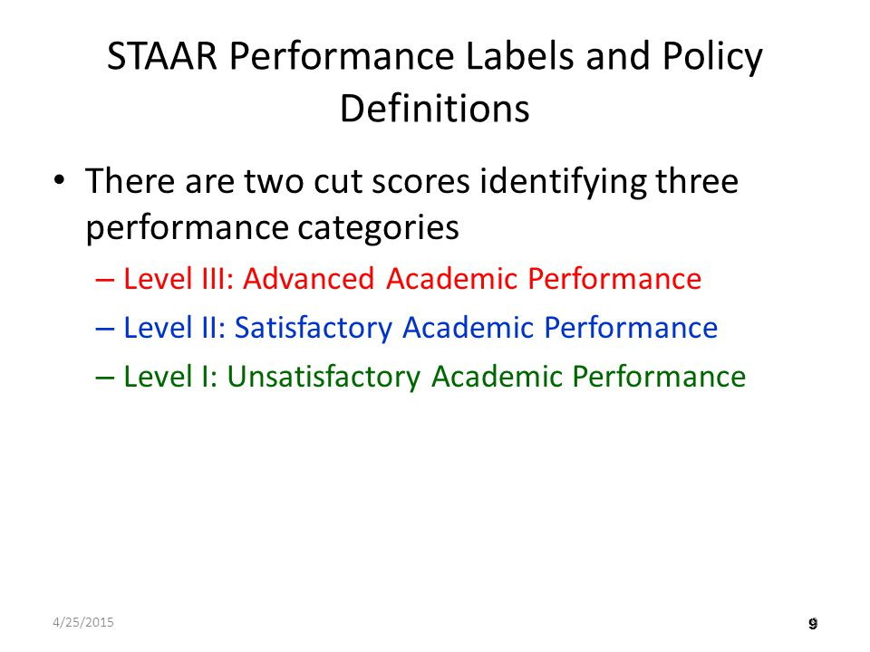 9 STAAR Performance Labels and Policy Definitions There are two cut scores identifying three performance categories – Level III: Advanced Academic Performance – Level II: Satisfactory Academic Performance – Level I: Unsatisfactory Academic Performance 4/25/20159