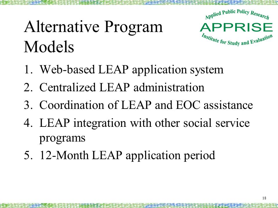 Alternative Program Models 1.Web-based LEAP application system 2.Centralized LEAP administration 3.Coordination of LEAP and EOC assistance 4.LEAP integration with other social service programs 5.12-Month LEAP application period 18