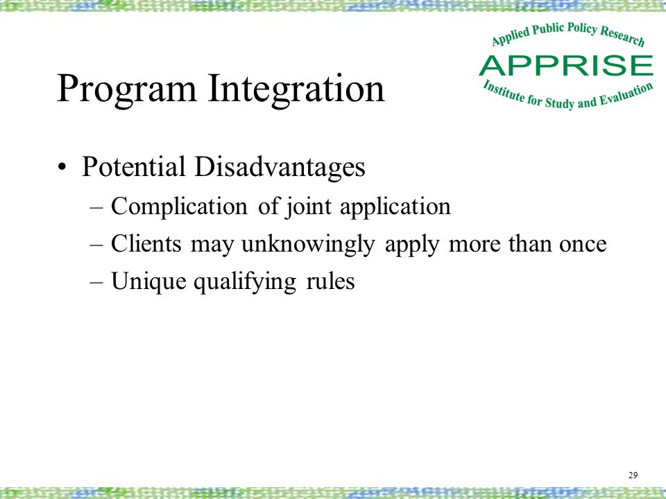 Program Integration Potential Disadvantages –Complication of joint application –Clients may unknowingly apply more than once –Unique qualifying rules 29
