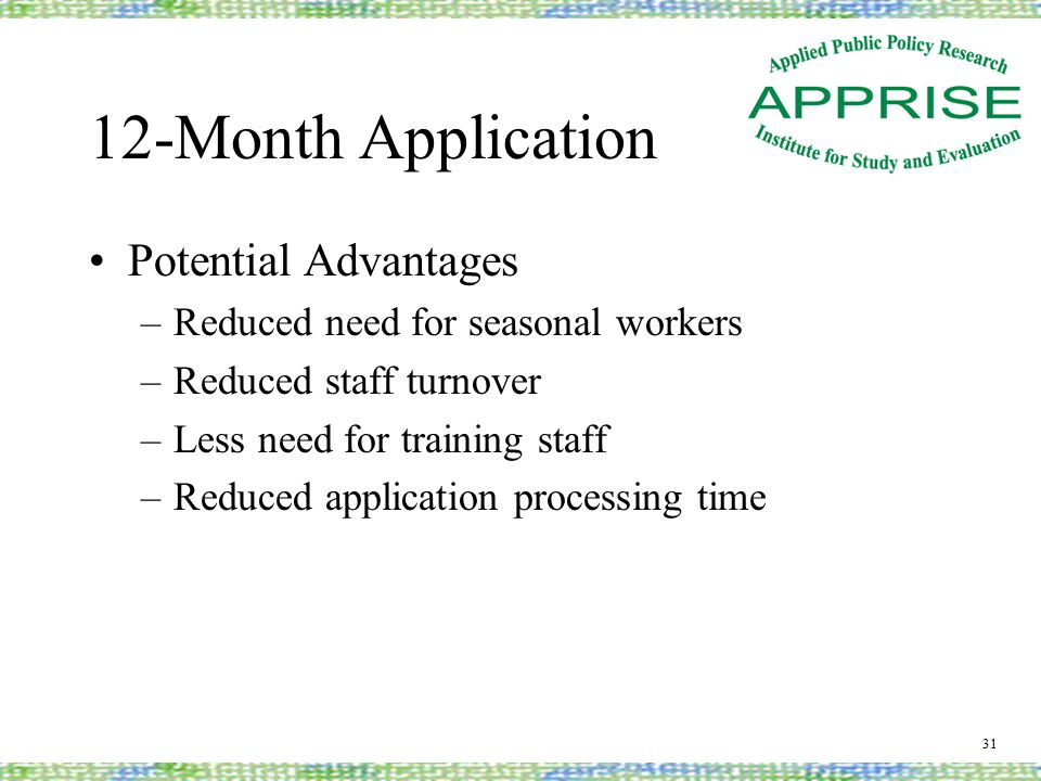 12-Month Application Potential Advantages –Reduced need for seasonal workers –Reduced staff turnover –Less need for training staff –Reduced application processing time 31