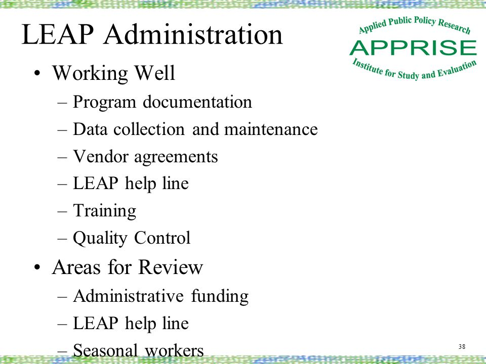 LEAP Administration Working Well –Program documentation –Data collection and maintenance –Vendor agreements –LEAP help line –Training –Quality Control Areas for Review –Administrative funding –LEAP help line –Seasonal workers 38