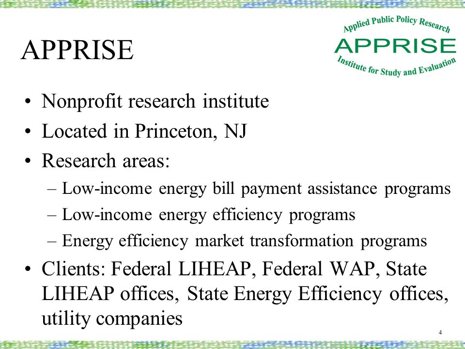 APPRISE Nonprofit research institute Located in Princeton, NJ Research areas: –Low-income energy bill payment assistance programs –Low-income energy efficiency programs –Energy efficiency market transformation programs Clients: Federal LIHEAP, Federal WAP, State LIHEAP offices, State Energy Efficiency offices, utility companies 4