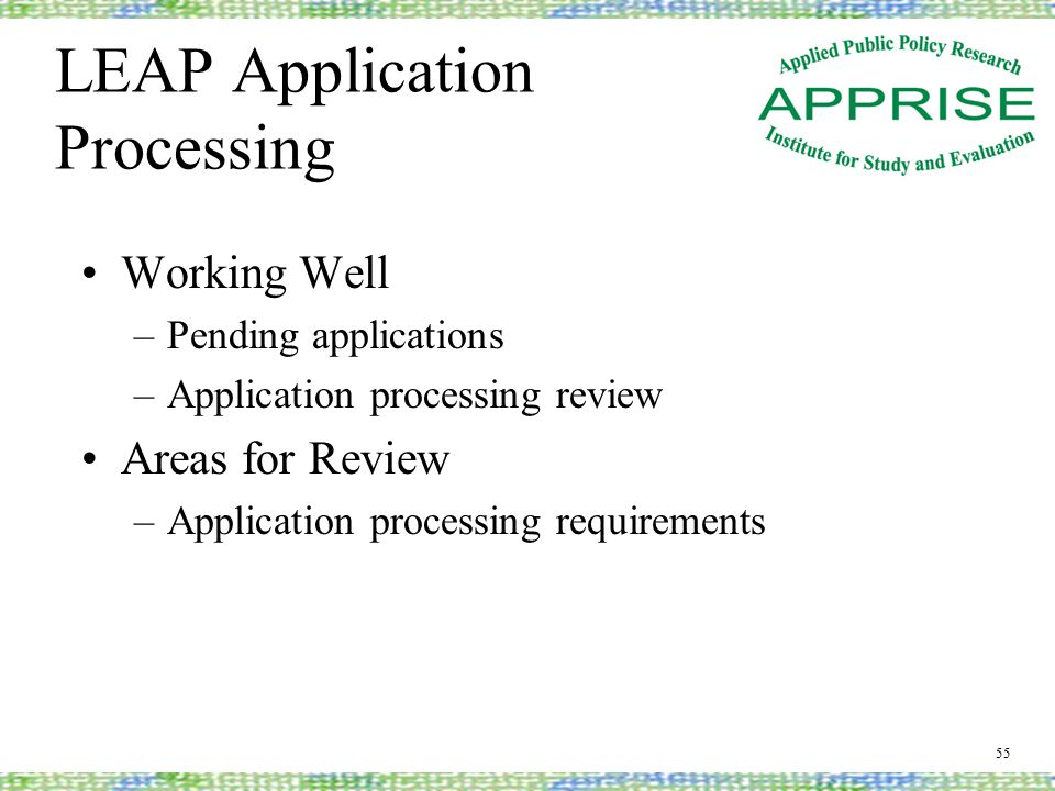 LEAP Application Processing Working Well –Pending applications –Application processing review Areas for Review –Application processing requirements 55