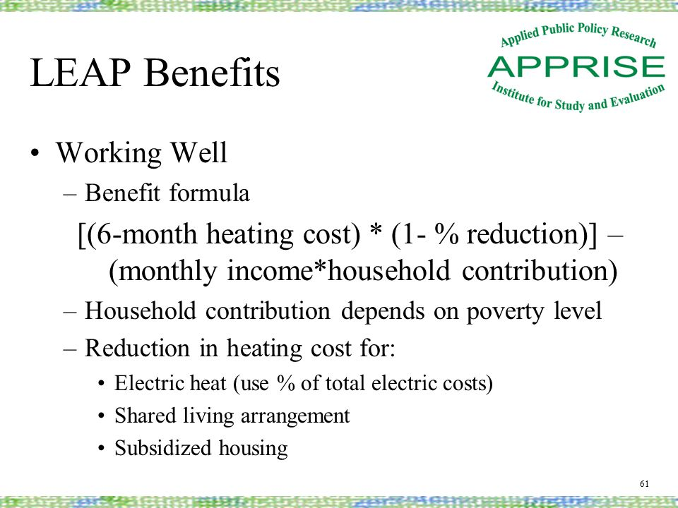 LEAP Benefits Working Well –Benefit formula [(6-month heating cost) * (1- % reduction)] – (monthly income*household contribution) –Household contribution depends on poverty level –Reduction in heating cost for: Electric heat (use % of total electric costs) Shared living arrangement Subsidized housing 61