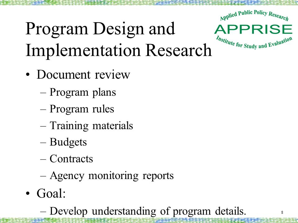 Program Design and Implementation Research Document review –Program plans –Program rules –Training materials –Budgets –Contracts –Agency monitoring reports Goal: –Develop understanding of program details.