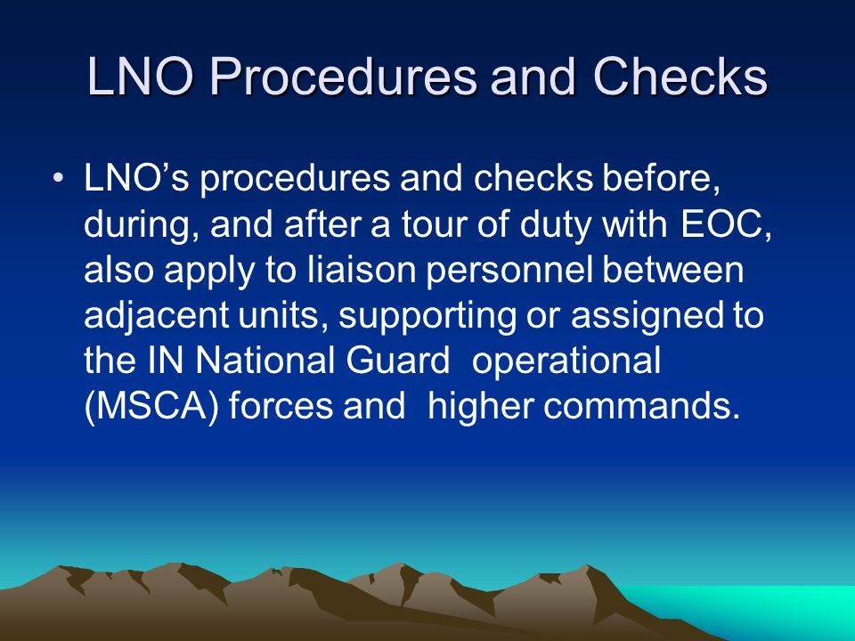 LNO Procedures and Checks LNO's procedures and checks before, during, and after a tour of duty with EOC, also apply to liaison personnel between adjac